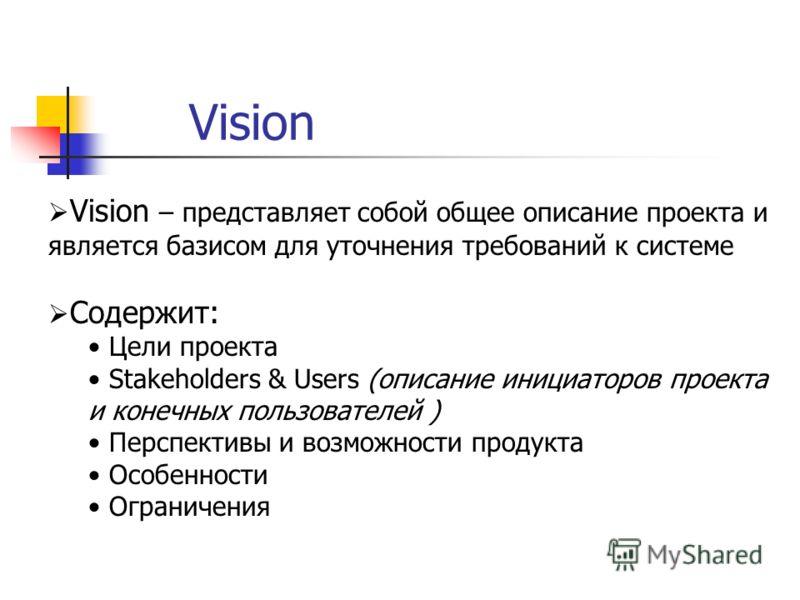 Vision Vision – представляет собой общее описание проекта и является базисом для уточнения требований к системе Содержит: Цели проекта Stakeholders & Users (описание инициаторов проекта и конечных пользователей ) Перспективы и возможности продукта Ос