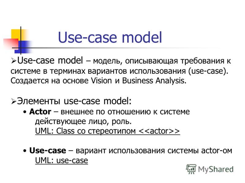 Use-case model Use-case model – модель, описывающая требования к системе в терминах вариантов использования (use-case). Создается на основе Vision и Business Analysis. Элементы use-case model: Actor – внешнее по отношению к системе действующее лицо,