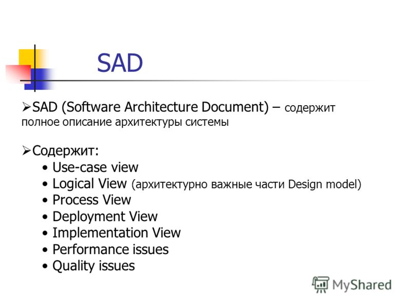 SAD SAD (Software Architecture Document) – содержит полное описание архитектуры системы Содержит: Use-case view Logical View (архитектурно важные части Design model) Process View Deployment View Implementation View Performance issues Quality issues
