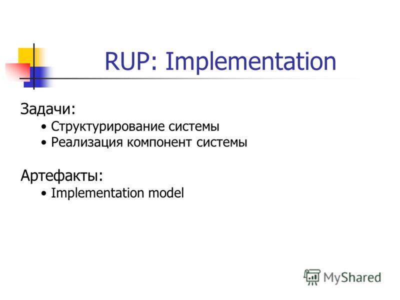 RUP: Implementation Задачи: Структурирование системы Реализация компонент системы Артефакты: Implementation model
