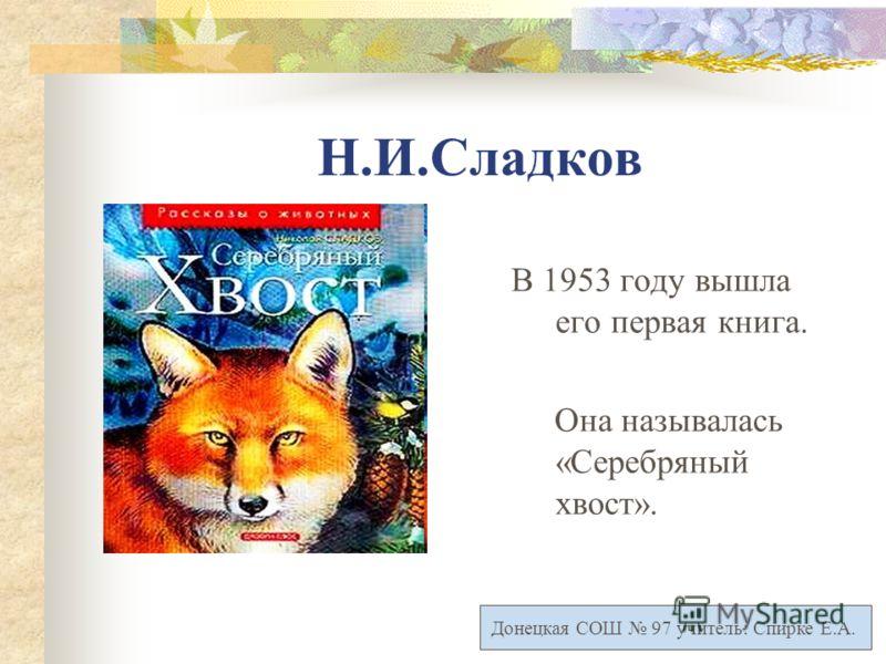 Н.И.Сладков В 1953 году вышла его первая книга. Она называлась «Серебряный хвост». Донецкая СОШ 97 учитель: Спирке Е.А.