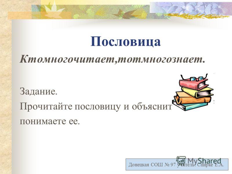 Пословица Ктомногочитает,тотмногознает. Задание. Прочитайте пословицу и объясните, как вы понимаете ее. Донецкая СОШ 97 учитель: Спирке Е.А.