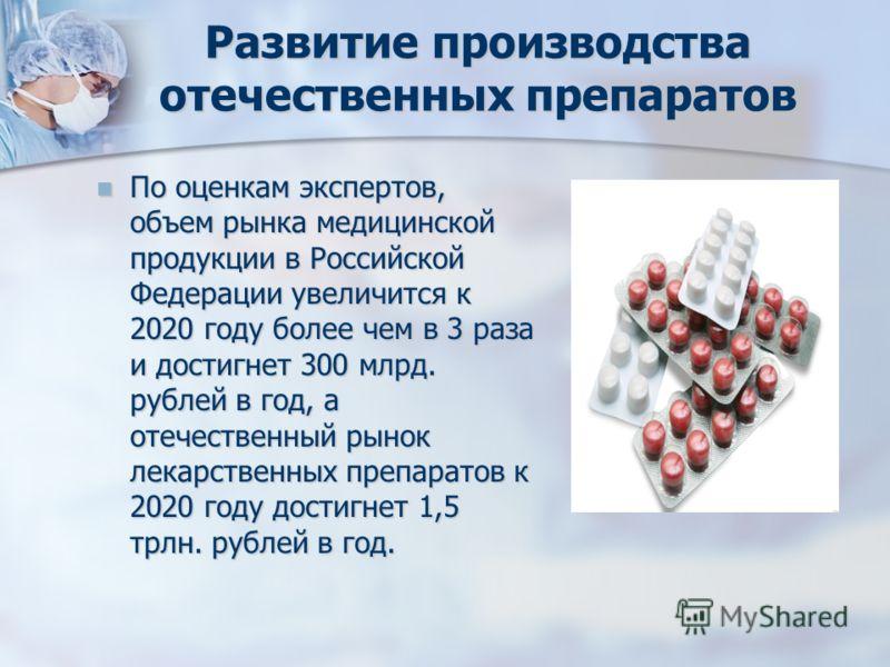 Развитие производства отечественных препаратов По оценкам экспертов, объем рынка медицинской продукции в Российской Федерации увеличится к 2020 году более чем в 3 раза и достигнет 300 млрд. рублей в год, а отечественный рынок лекарственных препаратов