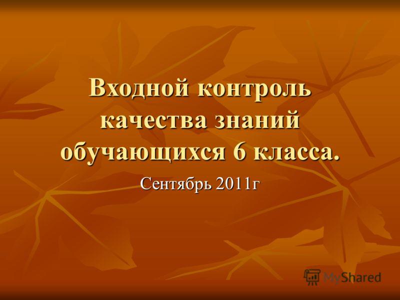 Входной контроль качества знаний обучающихся 6 класса. Сентябрь 2011г