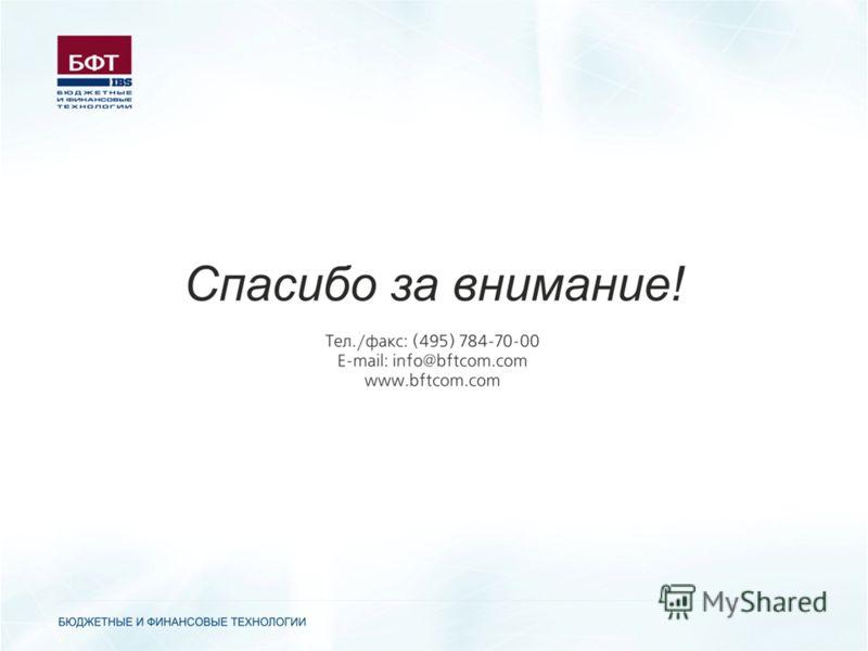 Контактная информация: 127018, Москва, ул. Складочная д. 3, стр.1 ООО «Бюджетные и Финансовые Технологии» тел./факс: (495) 7847000 e-mail: info@bftcom.com CПАСИБО ЗА ВНИМАНИЕ!