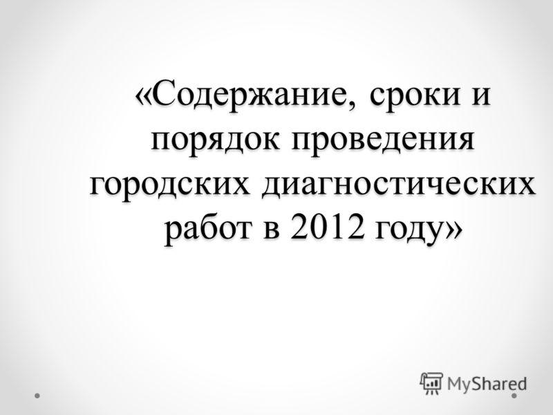 «Содержание, сроки и порядок проведения городских диагностических работ в 2012 году»