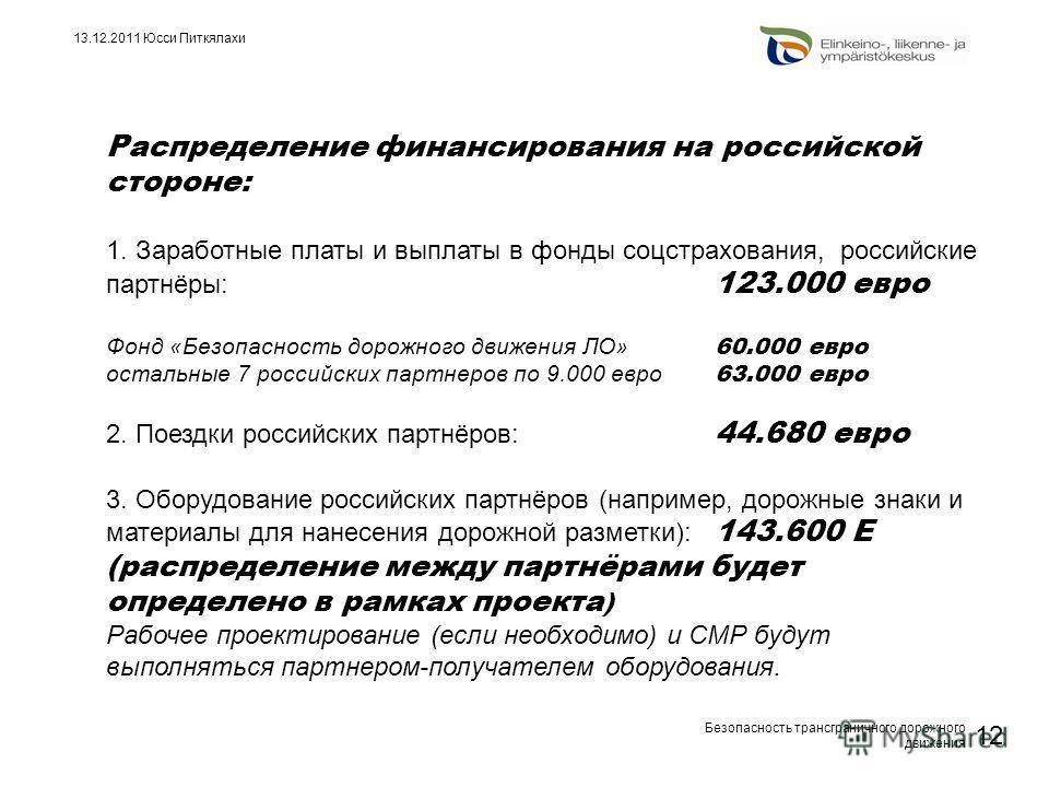Безопасность трансграничного дорожного движения 12 13.12.2011 Юсси Питкялахи Распределение финансирования на российской стороне: 1. Заработные платы и выплаты в фонды соцстрахования, российские партнёры: 123.000 евро Фонд «Безопасность дорожного движ