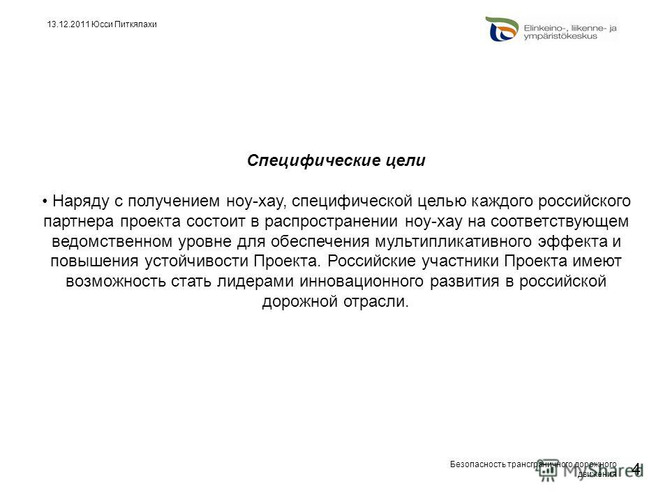 Безопасность трансграничного дорожного движения 4 13.12.2011 Юсси Питкялахи Специфические цели Наряду с получением ноу-хау, специфической целью каждого российского партнера проекта состоит в распространении ноу-хау на соответствующем ведомственном ур