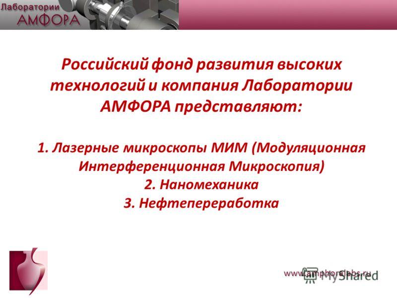 Российский фонд развития высоких технологий и компания Лаборатории АМФОРА представляют: 1. Лазерные микроскопы МИМ (Модуляционная Интерференционная Микроскопия) 2. Наномеханика 3. Нефтепереработка www.amphoralabs.ru