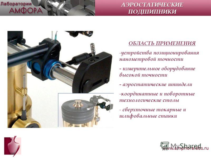 www.amphoralabs.ru ОБЛАСТЬ ПРИМЕНЕНИЯ - устройства позиционирования нанометровой точности - измерительное оборудование высокой точности - аэростатические шпиндели - координатные и поворотные технологические столы - сверхточные токарные и шлифовальные