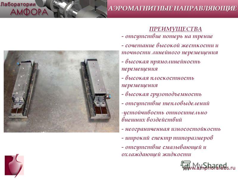 www.amphoralabs.ru ПРЕИМУЩЕСТВА - отсутствие потерь на трение - сочетание высокой жесткости и точности линейного перемещения - высокая прямолинейность перемещения - высокая плоскостность перемещения - высокая грузоподъемность - отсутствие тепловыделе