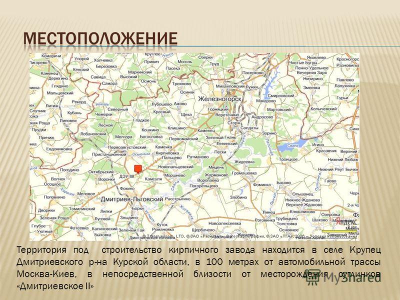 Территория под строительство кирпичного завода находится в селе Крупец Дмитриевского р-на Курской области, в 100 метрах от автомобильной трассы Москва-Киев, в непосредственной близости от месторождения суглинков «Дмитриевское II»