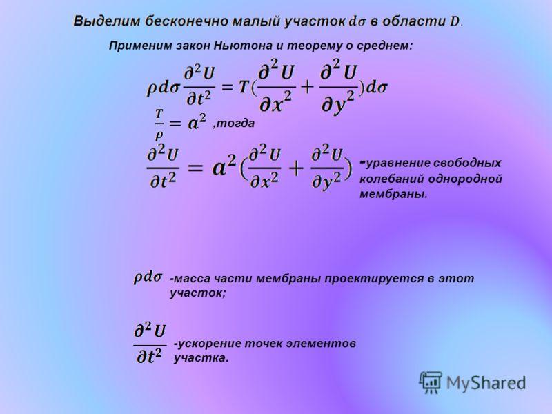 Применим закон Ньютона и теорему о среднем:,тогда - уравнение свободных колебаний однородной мембраны. -масса части мембраны проектируется в этот участок; -ускорение точек элементов участка.