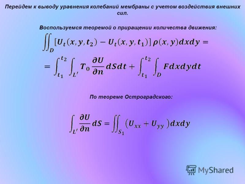 Перейдем к выводу уравнения колебаний мембраны с учетом воздействия внешних сил. Воспользуемся теоремой о приращении количества движения: По теореме Остроградского: