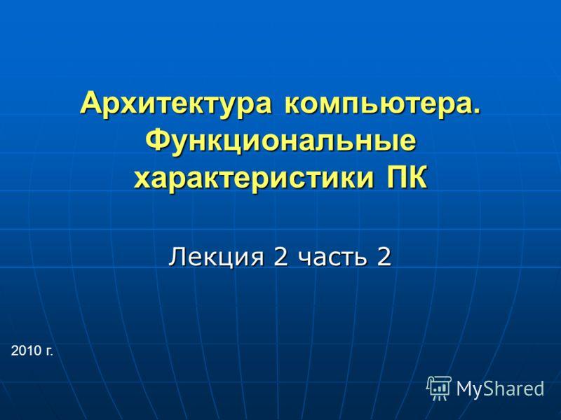 Архитектура компьютера. Функциональные характеристики ПК Лекция 2 часть 2 2010 г.