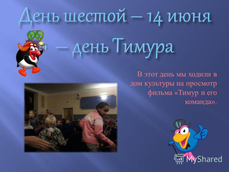В этот день мы ходили в дом культуры на просмотр фильма « Тимур и его команда ».