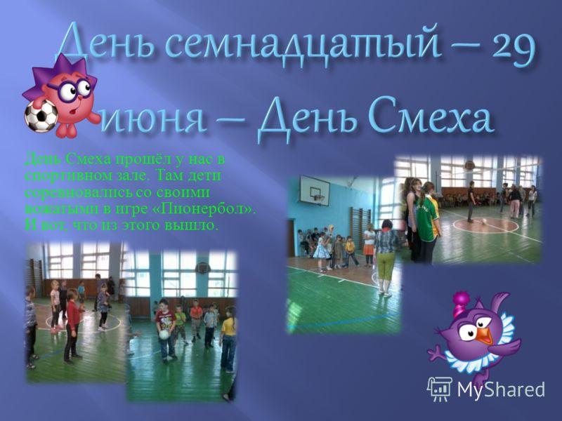 День Смеха прошёл у нас в спортивном зале. Там дети соревновались со своими вожатыми в игре « Пионербол ». И вот, что из этого вышло.
