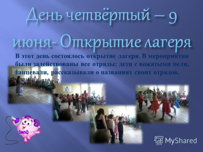 В этот день состоялось открытие лагеря. В мероприятии были задействованы все отряды : дети с вожатыми пели, танцевали, рассказывали о названиях своих отрядов.