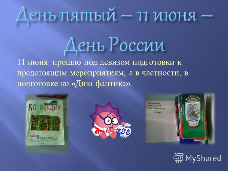 11 июня прошло под девизом подготовки к предстоящим мероприятиям, а в частности, в подготовке ко « Дню фантика ».