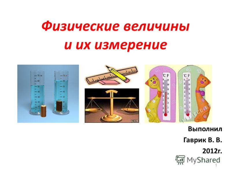 Физические величины и их измерение Выполнил Гаврик В. В. 2012г. 1