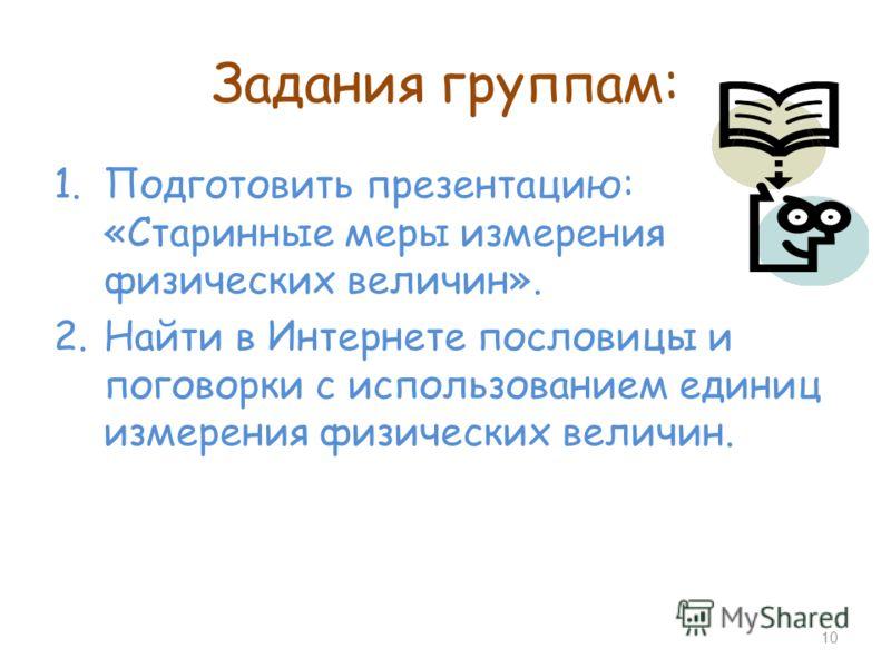 Задания группам: 1.Подготовить презентацию: «Старинные меры измерения физических величин». 2.Найти в Интернете пословицы и поговорки с использованием единиц измерения физических величин. 10