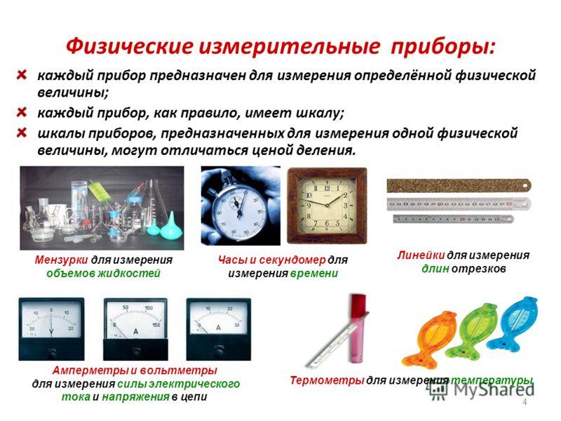 Физические измерительные приборы: каждый прибор предназначен для измерения определённой физической величины; каждый прибор, как правило, имеет шкалу; шкалы приборов, предназначенных для измерения одной физической величины, могут отличаться ценой деле