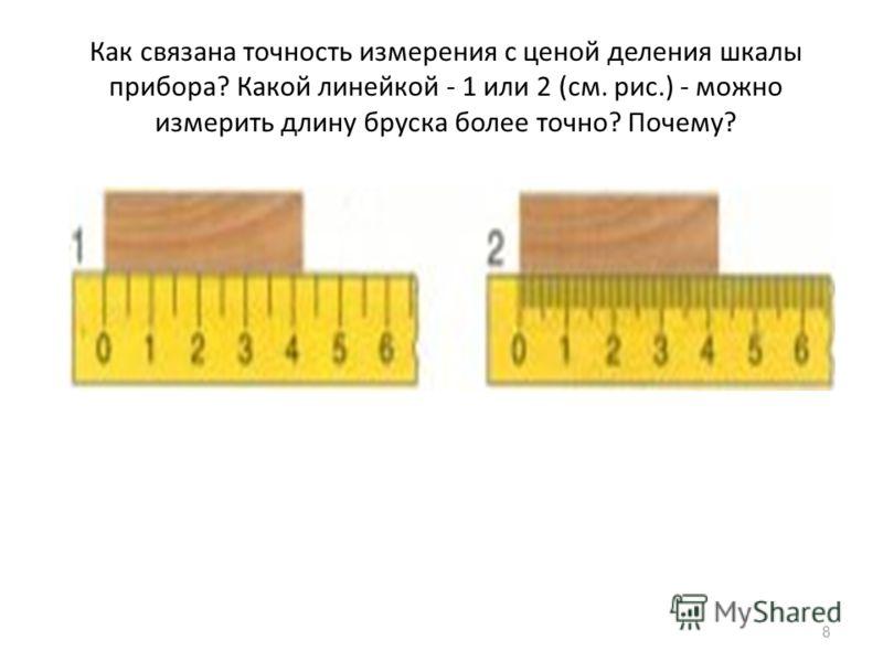 Как связана точность измерения с ценой деления шкалы прибора? Какой линейкой - 1 или 2 (см. рис.) - можно измерить длину бруска более точно? Почему? 8