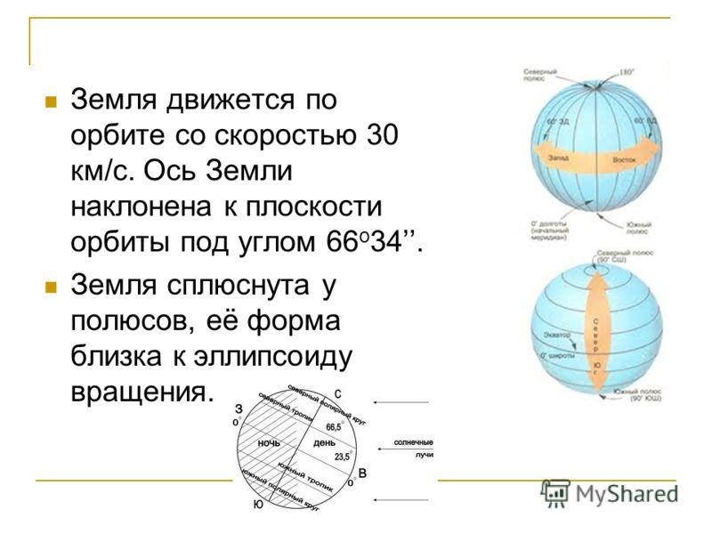Земля движется по орбите со скоростью 30 км/с. Ось Земли наклонена к плоскости орбиты под углом 66 о 34. Земля сплюснута у полюсов, её форма близка к эллипсоиду вращения.