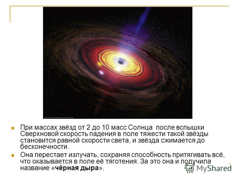 При массах звёзд от 2 до 10 масс Солнца после вспышки Сверхновой скорость падения в поле тяжести такой звёзды становится равной скорости света, и звёзда сжимается до бесконечности. Она перестает излучать, сохраняя способность притягивать всё, что ока