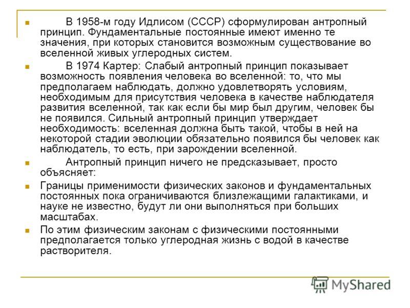 В 1958-м году Идлисом (СССР) сформулирован антропный принцип. Фундаментальные постоянные имеют именно те значения, при которых становится возможным существование во вселенной живых углеродных систем. В 1974 Картер: Слабый антропный принцип показывает
