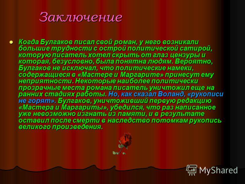 Заключение Когда Булгаков писал свой роман, у него возникали большие трудности с острой политической сатирой, которую писатель хотел скрыть от глаз цензуры и которая, безусловно, была понятна людям. Вероятно, Булгаков не исключал, что политические на