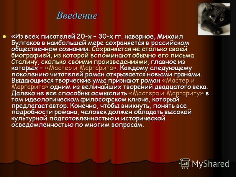 Введение «Из всех писателей 20-х – 30-х гг. наверное, Михаил Булгаков в наибольшей мере сохраняется в российском общественном сознании. Сохраняется не столько своей биографией, из которой вспоминают обычно его письма Сталину, сколько своими произведе