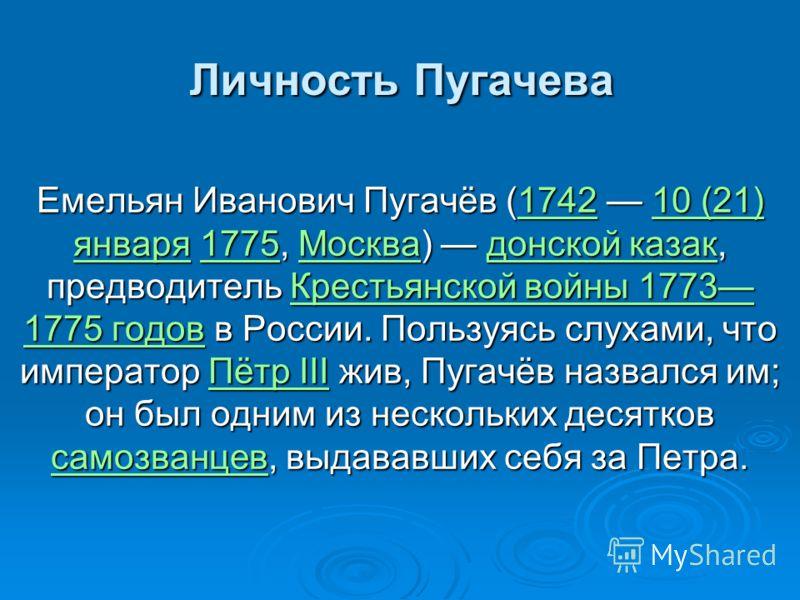 Емельян Иванович Пугачёв (1742 10 (21) января 1775, Москва) донской казак, предводитель Крестьянской войны 1773 1775 годов в России. Пользуясь слухами, что император Пётр III жив, Пугачёв назвался им; он был одним из нескольких десятков самозванцев,