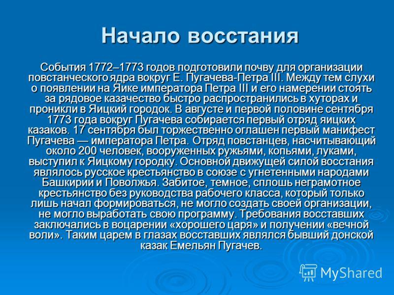 Начало восстания События 1772–1773 годов подготовили почву для организации повстанческого ядра вокруг Е. Пугачева-Петра III. Между тем слухи о появлении на Яике императора Петра III и его намерении стоять за рядовое казачество быстро распространились