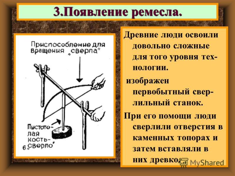 Древние люди освоили довольно сложные для того уровня тех- нологии. изображен первобытный свер- лильный станок. При его помощи люди сверлили отверстия в каменных топорах и затем вставляли в них древко. 3.Появление ремесла.