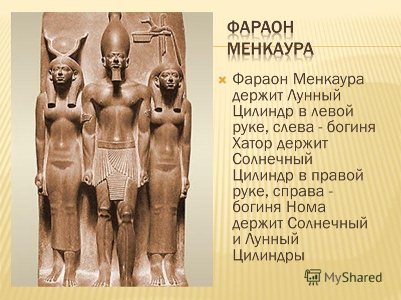 Фараон Менкаура держит Лунный Цилиндр в левой руке, слева - богиня Хатор держит Солнечный Цилиндр в правой руке, справа - богиня Нома держит Солнечный и Лунный Цилиндры