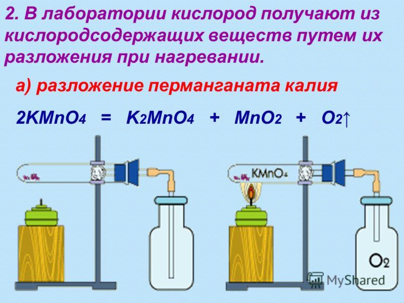 2. В лаборатории кислород получают из кислородсодержащих веществ путем их разложения при нагревании. а) разложение перманганата калия 2KMnO 4 = K 2 MnO 4 + MnO 2 + O 2