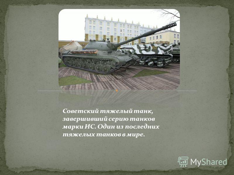 Советский тяжелый танк, завершивший серию танков марки ИС. Один из последних тяжелых танков в мире.