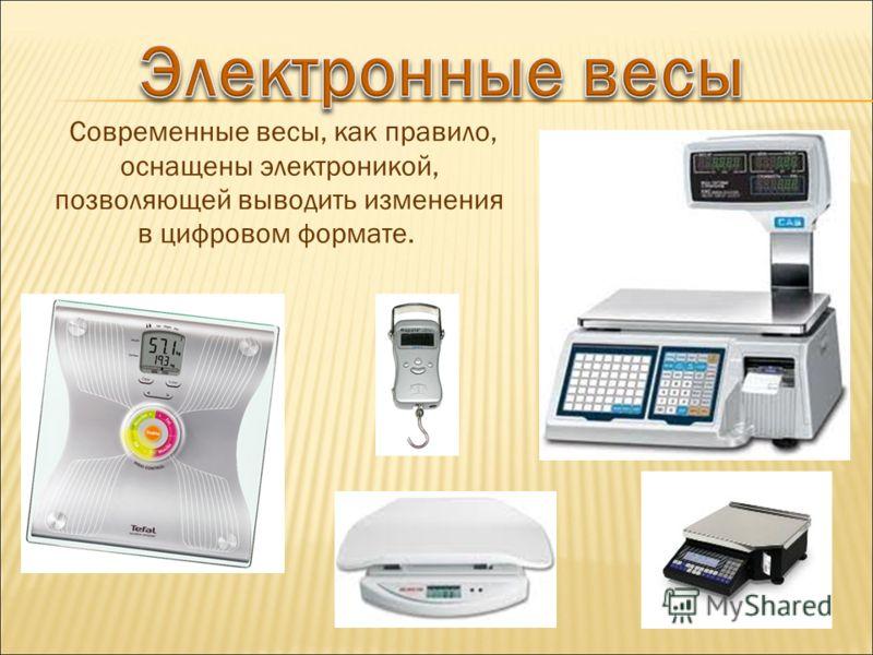 Современные весы, как правило, оснащены электроникой, позволяющей выводить изменения в цифровом формате.