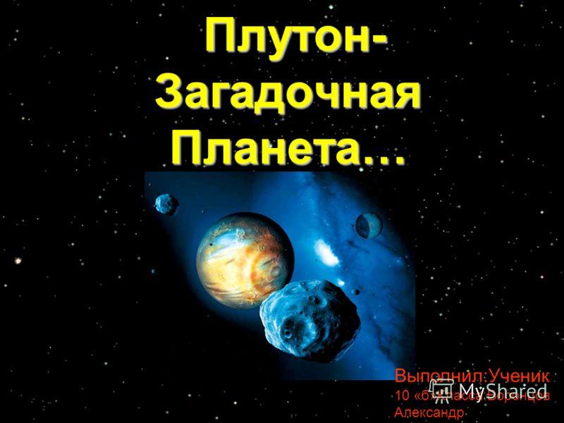 Плутон- Загадочная Планета… Плутон- Загадочная Планета… Выполнил:Ученик 10 «б»Класса:Воронцов Александр