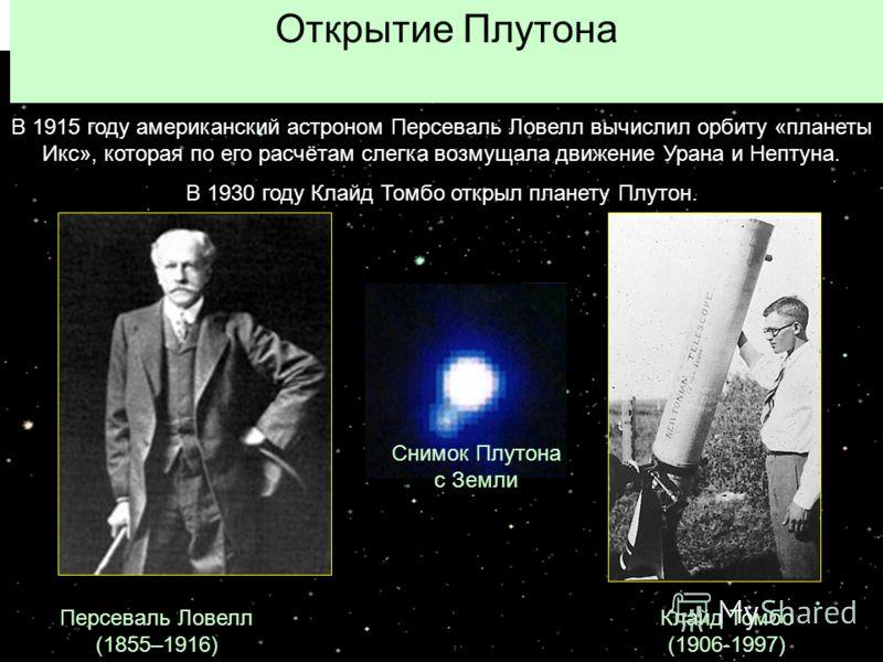 Открытие Плутона Персеваль Ловелл (1855–1916) Клайд Томбо (1906-1997) В 1915 году американский астроном Персеваль Ловелл вычислил орбиту «планеты Икс», которая по его расчётам слегка возмущала движение Урана и Нептуна. В 1930 году Клайд Томбо открыл