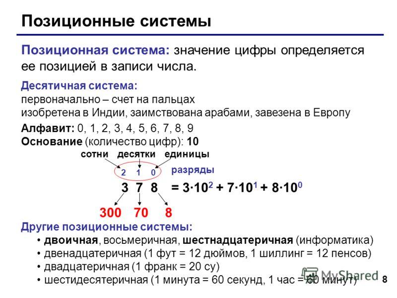 8 Позиционные системы Позиционная система: значение цифры определяется ее позицией в записи числа. Десятичная система: первоначально – счет на пальцах изобретена в Индии, заимствована арабами, завезена в Европу Алфавит: 0, 1, 2, 3, 4, 5, 6, 7, 8, 9 О