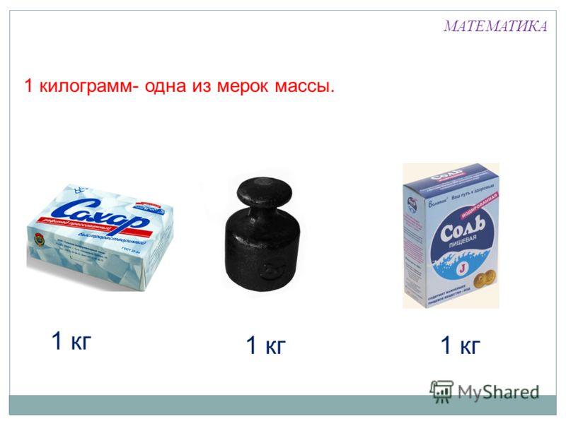 1 килограмм- одна из мерок массы. 1 кг МАТЕМАТИКА