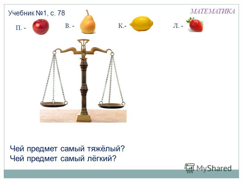 МАТЕМАТИКА Учебник 1, с. 78 П. - В. -К.-Л. - Чей предмет самый тяжёлый? Чей предмет самый лёгкий?