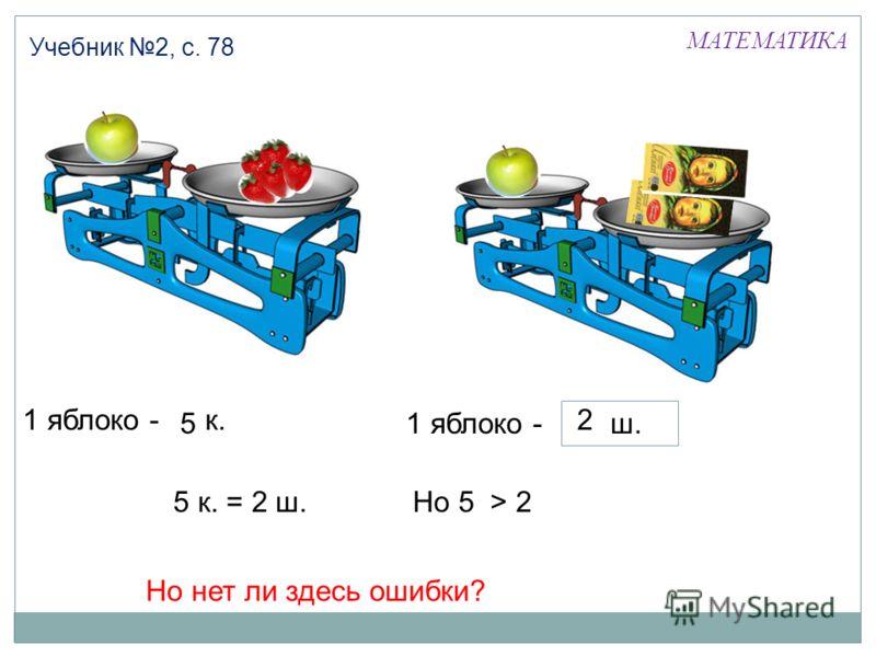 1 яблоко -5 к. 5 МАТЕМАТИКА Учебник 2, с. 78 1 яблоко - 52 ш. 2 5 к. = 2 ш.Но 5 > 2 Но нет ли здесь ошибки?
