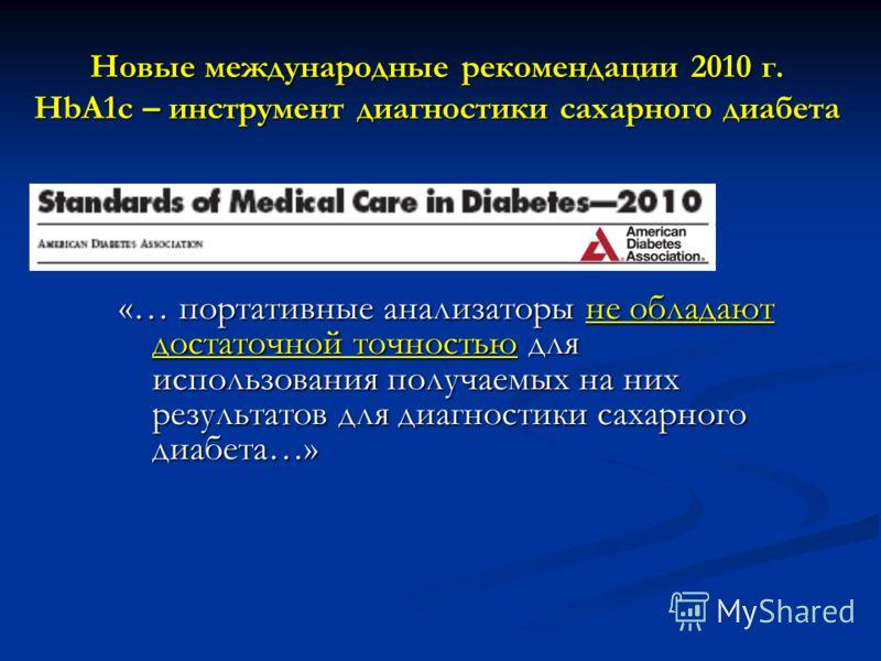 «… портативные анализаторы не обладают достаточной точностью для использования получаемых на них результатов для диагностики сахарного диабета…» Новые международные рекомендации 2010 г. HbA1c – инструмент диагностики сахарного диабета