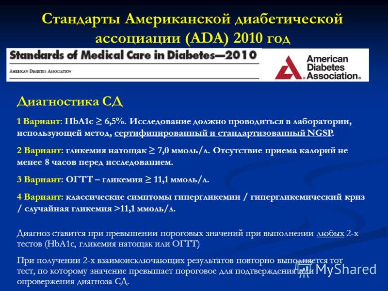 Стандарты Американской диабетической ассоциации (ADA) 2010 год Диагностика СД 1 Вариант: HbA1c 6,5%. Исследование должно проводиться в лаборатории, использующей метод, сертифицированный и стандартизованный NGSP. 2 Вариант: гликемия натощак 7,0 ммоль/