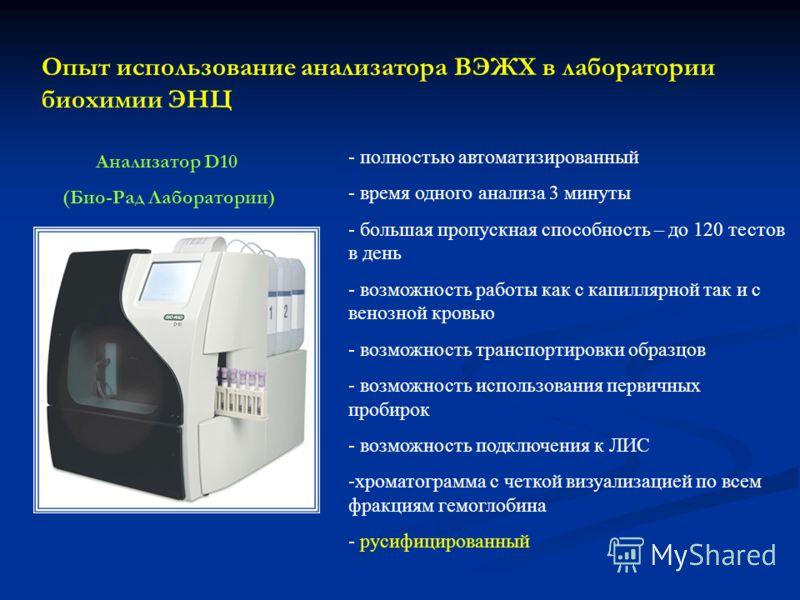 Опыт использование анализатора ВЭЖХ в лаборатории биохимии ЭНЦ Анализатор D10 (Био-Рад Лаборатории) - полностью автоматизированный - время одного анализа 3 минуты - большая пропускная способность – до 120 тестов в день - возможность работы как с капи