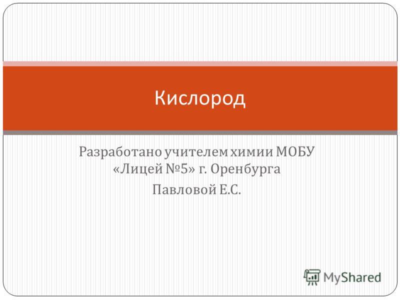 Разработано учителем химии МОБУ « Лицей 5» г. Оренбурга Павловой Е. С. Кислород