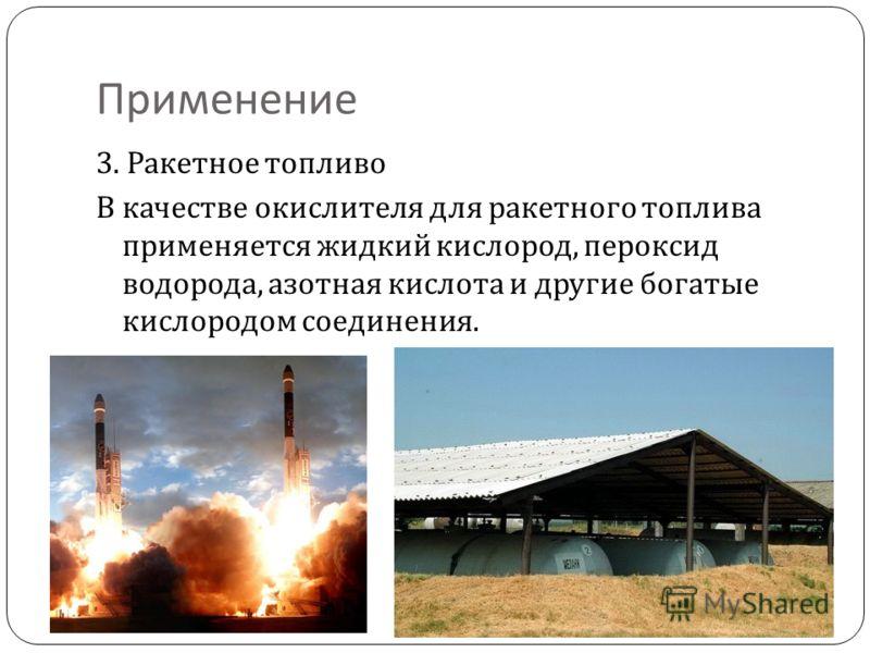Применение 3. Ракетное топливо В качестве окислителя для ракетного топлива применяется жидкий кислород, пероксид водорода, азотная кислота и другие богатые кислородом соединения.